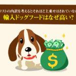 輸入ドッグフードはなぜ高い?コストの内訳を考えるとそれほど上乗せはされていない