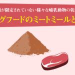 ドッグフードのミートミールとは?種類が限定されていない様々な哺乳動物の乾燥肉