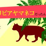 イエネコの起源を探る。現代に生きるイエネコに最も近いDNAをもつ猫科の動物はリビアヤマネコだった。