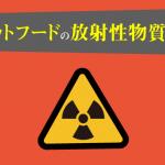 キャットフードの放射性物質・放射能について。放射性物質を体外に排出する原材料も紹介