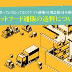 ペットフード通販の送料について。物流業界ってどうなってるの?ヤマト運輸・佐川急便・日本郵便を比較