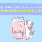 猫に適した飲料水は水道水?お住まい地域の水道水の硬度確認方法教えます!ミネラルウォーターなら軟水を!