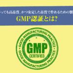 GMP認証とは?誰が作っても高品質、かつ安定した品質で作れるための製造規範
