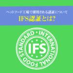 IFS認証とは?ペットフード工場で採用される認証について。